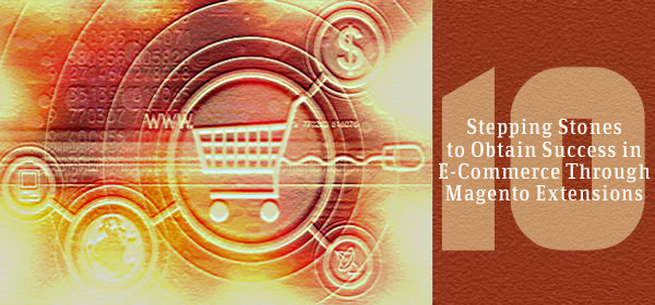 10 Stepping Stones to Obtain Success in E-Commerce Through Magento Extensions